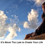 It's Never Too Late to Create Your Life