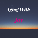 How to Embrace Aging With Joy For Bloomer Boomer